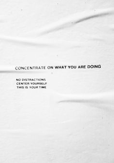 CONCENTRATE ON WHAT YOU ARE DOING  NON DISTRACTIONS  CENTER YOURSELF  THIS IS YOUR TIME
