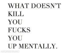 What doesnt kill you fucks you up mentally life quotes quotes quote life life lessons kill mentally