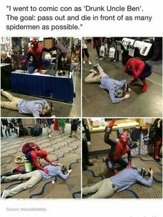 When I went to comic con this year there was a guy dressed as uncle Ben( when he was shot so he had blood and stuff) and whenever he saw someone dressed as spiderman or if anyone asked him for a picture he would lie on the ground and pretend to be dead