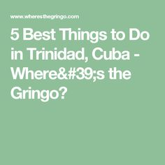5 Best Things to Do in Trinidad, Cuba - Where's the Gringo?