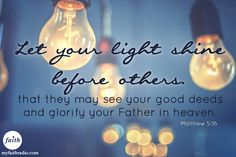 Matthew 5:16...Let your light shine before others!