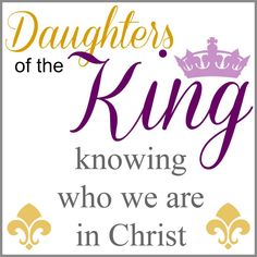 Daughters of The King - Who you are in Christ.  Be encouraged, empowered, and learn more about who God says you are.