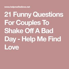21 Funny Questions For Couples To Shake Off A Bad Day - Help Me Find Love