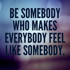 Be somebody who makes everybody feel like somebody.