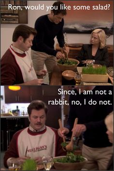 This is exactly what my Uncle says at dinner when we offer him vegetables. Maybe that is why I love Ron Swanson so much.