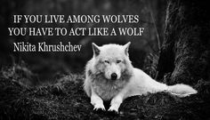 If you live among wolves you have to act like a wolf. Nikita Khrushchev
