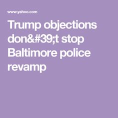 Trump objections don't stop Baltimore police revamp
