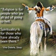Religion is for people who are afraid of going to hell. Spirituality is for those who have already been there. ~ Vine Deloria, Sioux