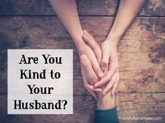 When you were first dating your husband kindness happened naturally.  Your desire was to please him.  @mferrell