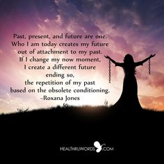 Past, present, and future are one. Who I am today creates my future out of attachment to my past. If I change my now moment, I create a different future, ending so, the repetition of my past based on the obsolete conditioning. ~ Roxana Jones