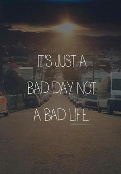 It's just a bad day not a bad life - Phrase Great Quotes, Quotes To Live By, Me Quotes, Motivational Quotes, Famous Quotes, Funny Quotes, Yoga Quotes, Wisdom Quotes, Rough Day Quotes