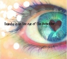Beauty is in the eye of the beholder -  Behold the beauty before you. What you find, may surprise you! ♡