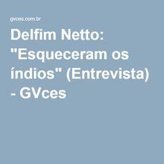 "Delfim Netto: ""Esqueceram os índios"" (Entrevista) - GVces"