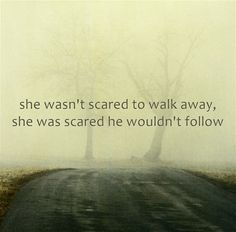 she wasn't scared to walk away, she was scared he wouldn't follow