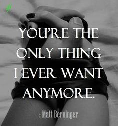 You're the only thing I ever want anymore.  : Matt Berninger  ;)i(:  https://www.facebook.com/myceremony1203  [original photography credit welcomed]