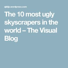 The 10 most ugly skyscrapers in the world – The Visual Blog