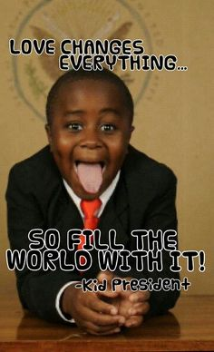 Kid President! Love changes everything,so fill the world with it!                                                                                                                                                     More