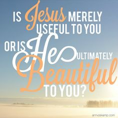 """Is Jesus merely useful to you — or is He ultimately beautiful to you? When Jesus is merely useful to me, I want Him to move my world. When Jesus is ultimately beautiful to me, it's my heart that is moved – and this begins to change the world.   """"Scripture Memorization for the Rest of Us [download of 24 free frameable Printables]"""" via aholyexperience.com"""