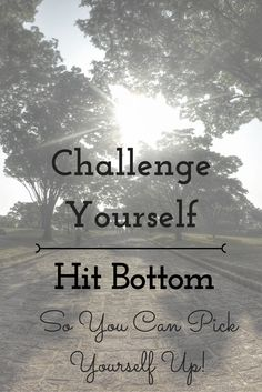 Challenge Yourself and Hit Bottom!  ...So You Can Pick Yourself Up!