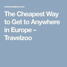 The Cheapest Way to Get to Anywhere in Europe – Travelzoo