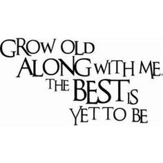Grow Old with Me...As the Best is Yet to Be... These are the words I will speak to my best friend the day I marry him and the theme to my wedding!! JRK  <3