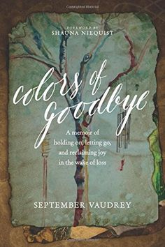 Colors of Goodbye: A Memoir of Holding On, Letting Go, and Reclaiming Joy in the Wake of Loss by September Vaudrey