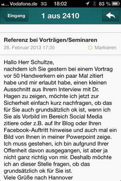 """""""Herr Schultze,    nachdem ich Sie gestern bei einem Vortrag vor 50 Handwerkern ein paar Mal zitiert habe und mir erlaubt habe, einen kleinen Ausschnitt aus Ihrem Interview mit Dr. Hagen zu zeigen, möchte ich jetzt zur Sicherheit einfach kurz nachfragen, ob das für Sie auch grundsätzlich ok ist, wenn ich Sie als Vorbild im Bereich Social Media zitiere oder z.B. auf Ihr Blog oder Ihren Facebook-Auftritt hinweise und auch mal ein Bild von Ihnen in meiner Powerpoint zeige."""