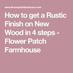 How to get a Rustic Finish on New Wood in 4 steps - Flower Patch Farmhouse