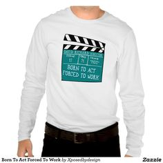 Born To Act Forced To Work T-shirts