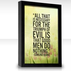 """All that is necessary for the triumph of evil is that good men do nothing."" Edmund Burke"