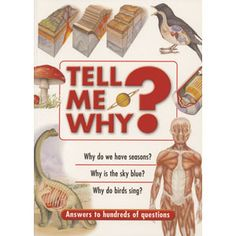 Tell Me Why? — This book provides fascinating answers to lots of interesting questions which can provide teasing quiz questions, settle family arguments and assist with school projects. It is an intriguing reference book for the whole family.