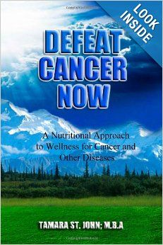 Defeat Cancer Now: A Nutritional Approach to Wellness for Cancer and Other Diseases: Tamara St. John: 9780988767133: Amazon.com: Books