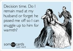 Decision time. Do I remain mad at my husband or forget he pissed me off so I can snuggle up to him for warmth?