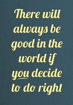 There will always be good in the world if YOU decide to do right