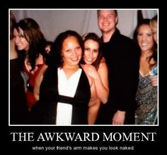 The awkward moment when your friend's arm makes you look naked.