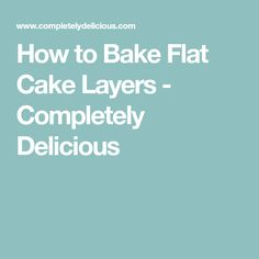 How to Bake Flat Cake Layers - Completely Delicious