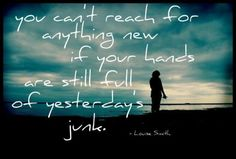 """You can't reach for anything new if your hands are still full of yesterday's junk."" - Louise Smith."