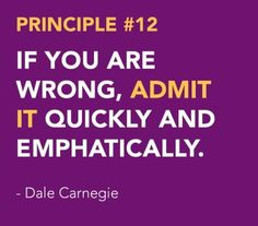 <3 DALE CARNEGIE'S Principles from How to Win Friends and Influence People - Win People to Your Way of Thinking Principle # 12 IF YOU ARE WRONG, ADMIT IT QUICKLY AND EMPHATICALLY.