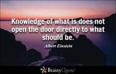 Knowledge of what is does not open the door directly to what should be. ..Albert Einstein