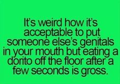 its weird how its acceptable to put someone else genitals in your mouth, but eating a dorito off the floor after a few seconds is gross.
