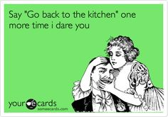 Funny Workplace Ecard: Say 'Go back to the kitchen' one more time i dare you.