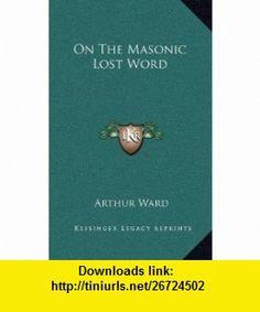 On The Masonic Lost Word (9781168634634) Arthur Ward , ISBN-10: 1168634636  , ISBN-13: 978-1168634634 ,  , tutorials , pdf , ebook , torrent , downloads , rapidshare , filesonic , hotfile , megaupload , fileserve