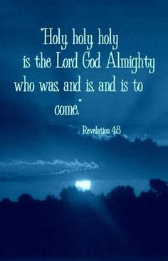 Holy, Holy, Holy is the LORD GOD ALMIGHTY Who was and is and is to come! Revelation 4:8