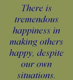 Image result for there is tremendous happiness in making others happy