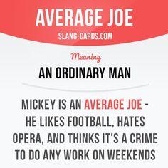 """Average Joe"" means an ordinary man. Example: Mickey is an average Joe - he likes football, hates opera, and thinks it's a crime to do any work on weekends. #slang #saying #sayings #phrase #phrases #expression #expressions #english #englishlanguage #learnenglish #studyenglish #language #vocabulary #dictionary #grammar #efl #esl #tesl #tefl #toefl #ielts #toeic #englishlearning #averagejoe #ordinary"