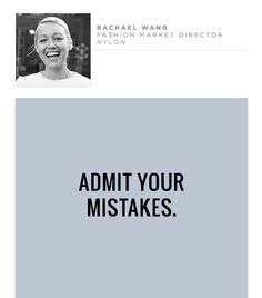 """@Who What Wear - Admit your mistakes.                 """"Take pride in your work. There is great power in genuinely and truthfully doing the absolute best you can do for no reason other than to impress yourself. And be humble. Make sure you have the strength of character to admit having made a mistake."""" – Rachael Wang, Fashion Market Director, Nylon"""