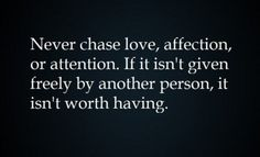 Image Detail for - Never chase love, affection, or attention. If it isn't given freely .