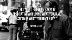 The talent for being happy is appreciating and liking what you have, instead of what you don't have. - Woody Allen at Lifehack Quotes  Woody Allen at quotes.lifehack.org/by-author/woody-allen/