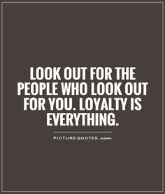 Look out for the people who look out for you. Loyalty is everything. Loyalty quotes on PictureQuotes.com.