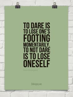 To dare is to lose one's footing momentarily. to not dare is to lose oneself by Soren Kierkegaard